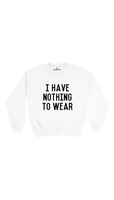 I Have Nothing To Wear White Unisex Pullover Sweatshirt | Sarcastic Me