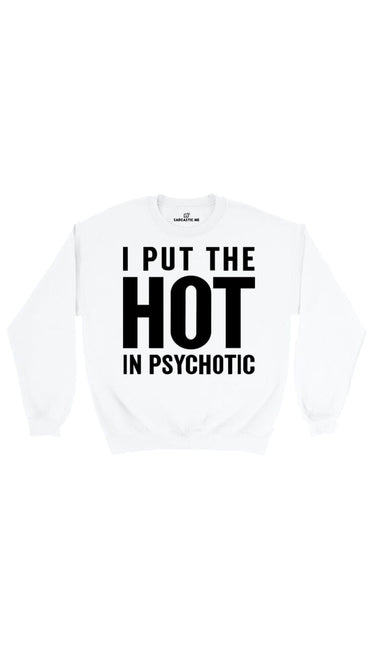 I Put The Hot In Psychotic White Unisex Pullover Sweatshirt | Sarcastic Me