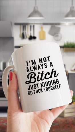 I'm Not Always A Bit*h Just Kidding Go F*ck Yourself Mug