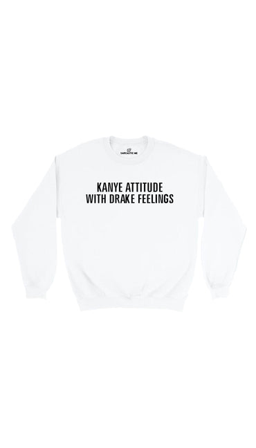 Kanye Attitude With Drake Feelings White Unisex Sweatshirt | Sarcastic Me