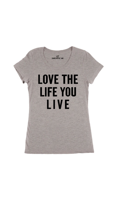 Love The Life You Live Gray Women's T-Shirt | Sarcastic Me