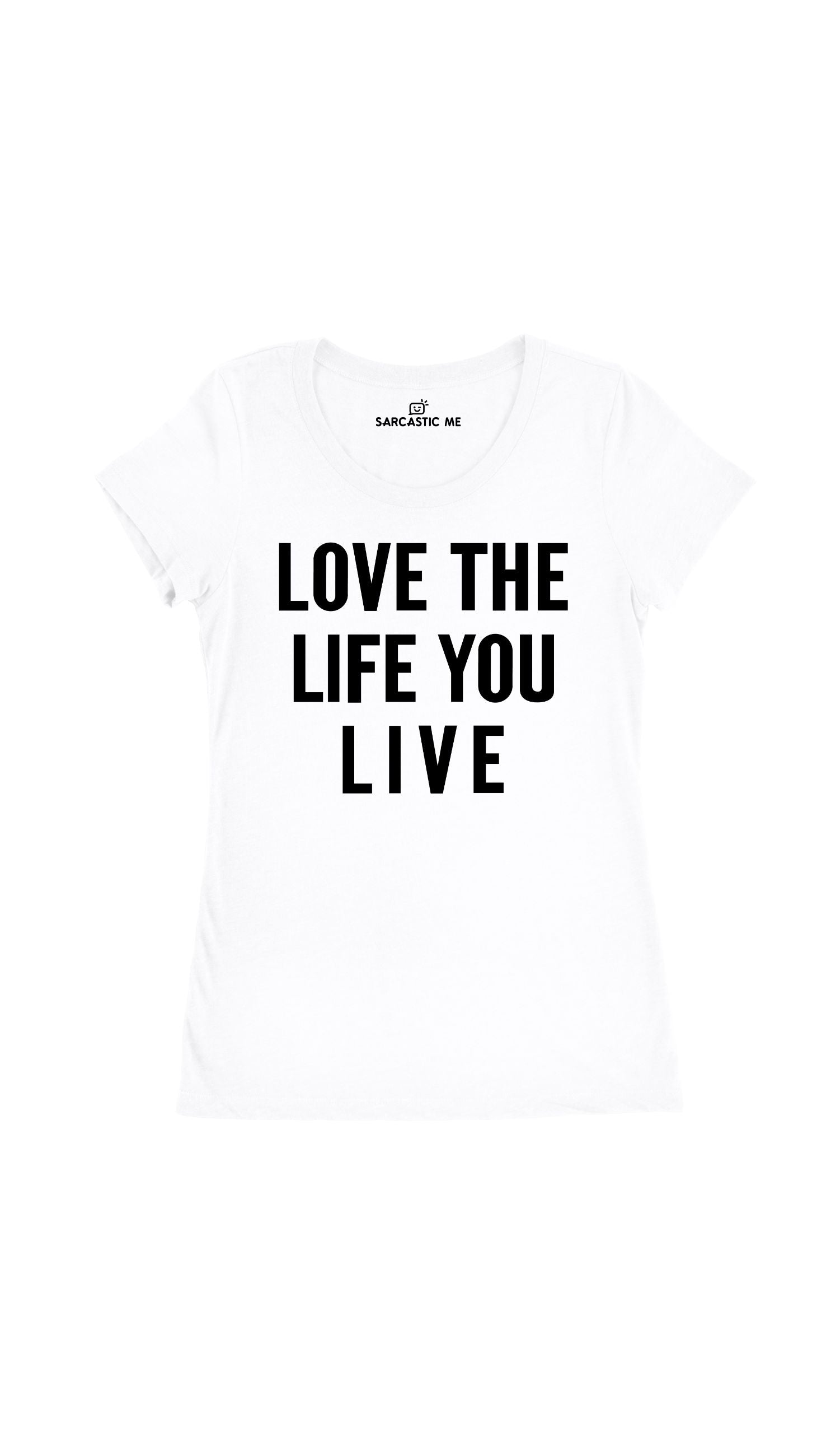 Love The Life You Live White Women's T-Shirt | Sarcastic Me