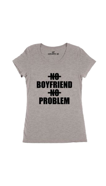 No Boyfriend No Problem Gray Women's T-shirt | Sarcastic Me