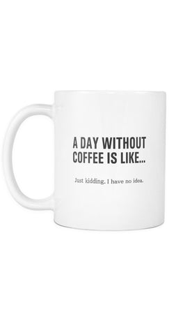 A Day Without Coffee Is Like.. Just Kidding I Have No Idea White Mug | Sarcastic Me