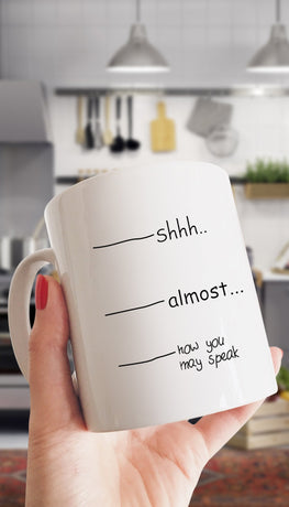 Shhh.. Almost.. Now You May Speak Mug | Sarcastic Me