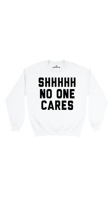 Shhhhh No One Cares White Unisex Pullover Sweatshirt | Sarcastic Me
