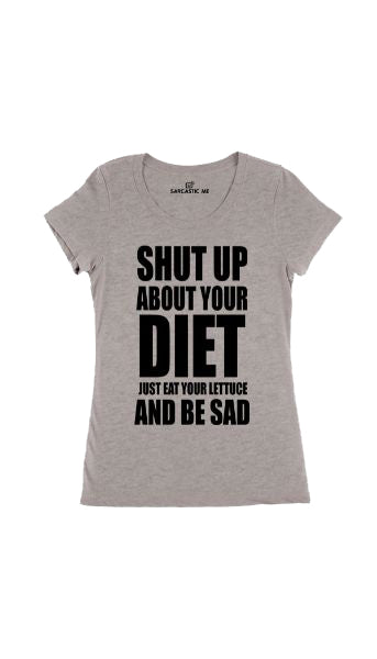 Shut Up About Your Diet Eat Your Lettuce Gray Womens T-shirt | Sarcastic Me