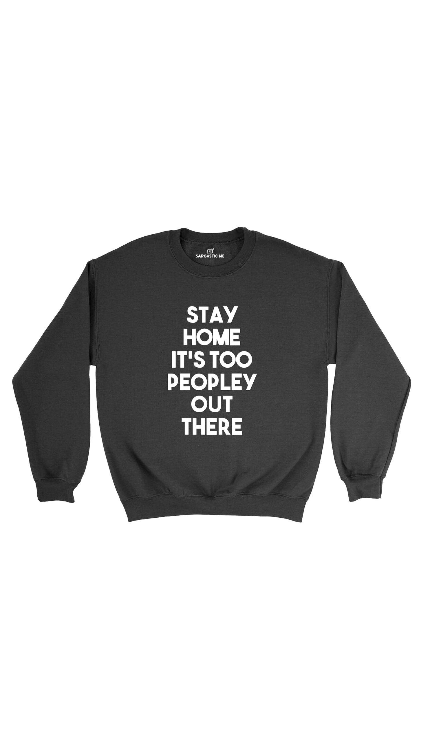 Stay Home It's Too Peopley Out There Black Unisex Sweatshirt | Sarcastic Me