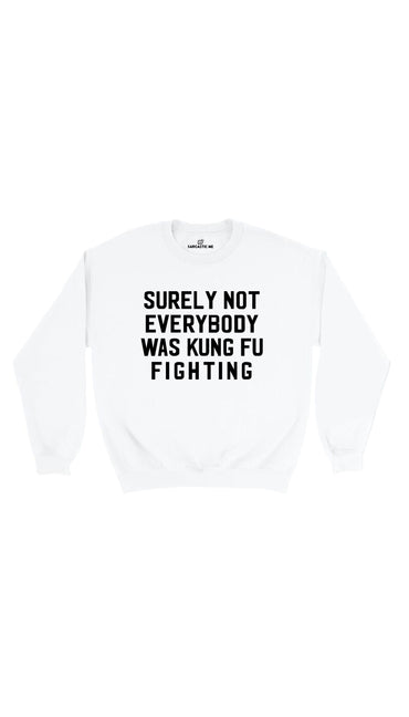Surely Not Everybody Was Kung Fu Fighting White Unisex Sweatshirt | Sarcastic Me