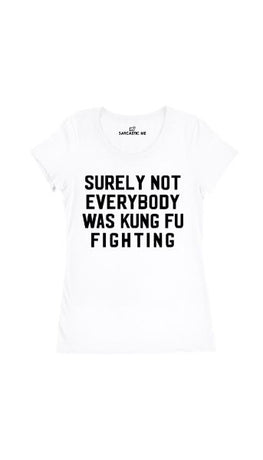 Surely Not Everybody Was Kung Fu Fighting White Womens T-shirt | Sarcastic Me
