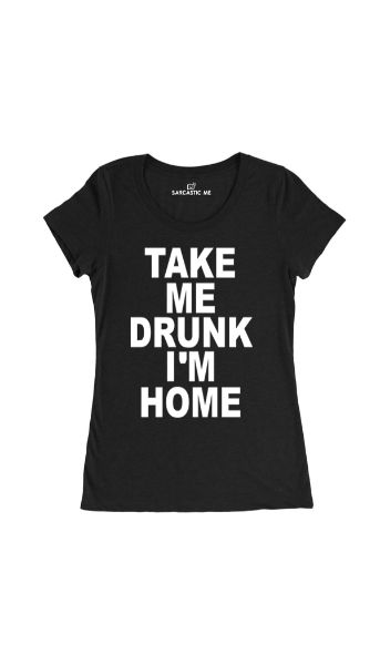 Take Me Drunk I'm Home Black Women's T-shirt | Sarcastic Me