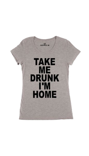 Take Me Drunk I'm Home Gray Women's T-shirt | Sarcastic Me
