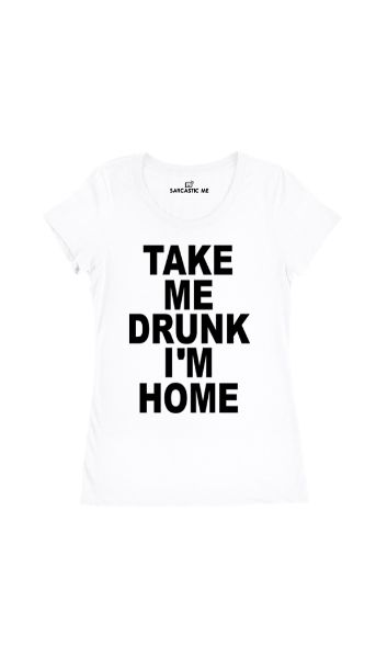 Take Me Drunk I'm Home White Women's T-shirt | Sarcastic Me