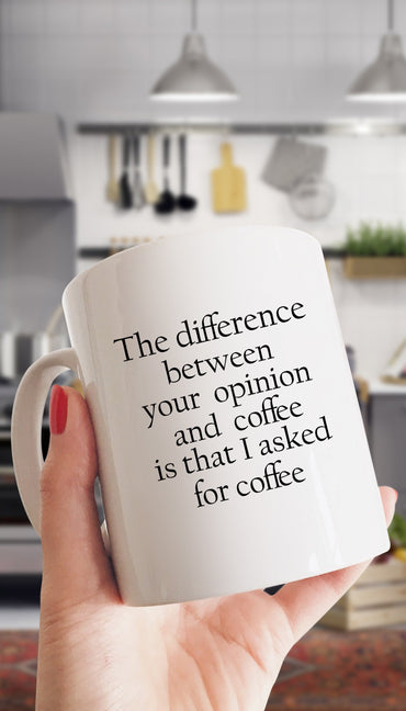 The Difference Between Your Opinion And Coffee Is That I Asked For Coffee White Mug | Sarcastic Me