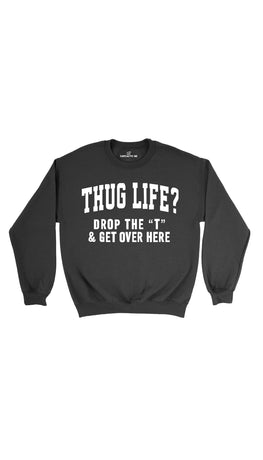Thug Life? Drop The T & Get Over Here Black Unisex Sweater | Sarcastic Me