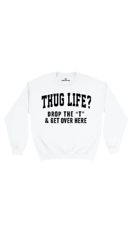 Thug Life? Drop The T & Get Over Here White Unisex Sweater | Sarcastic Me