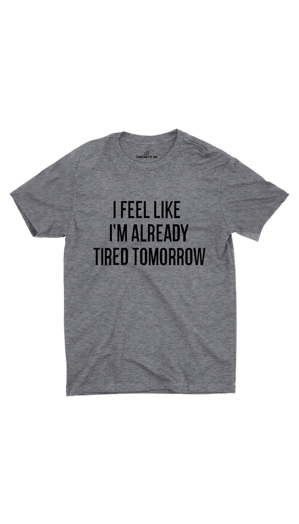I Feel Like I'm Already Tired Gray Unisex T-shirt | Sarcastic ME