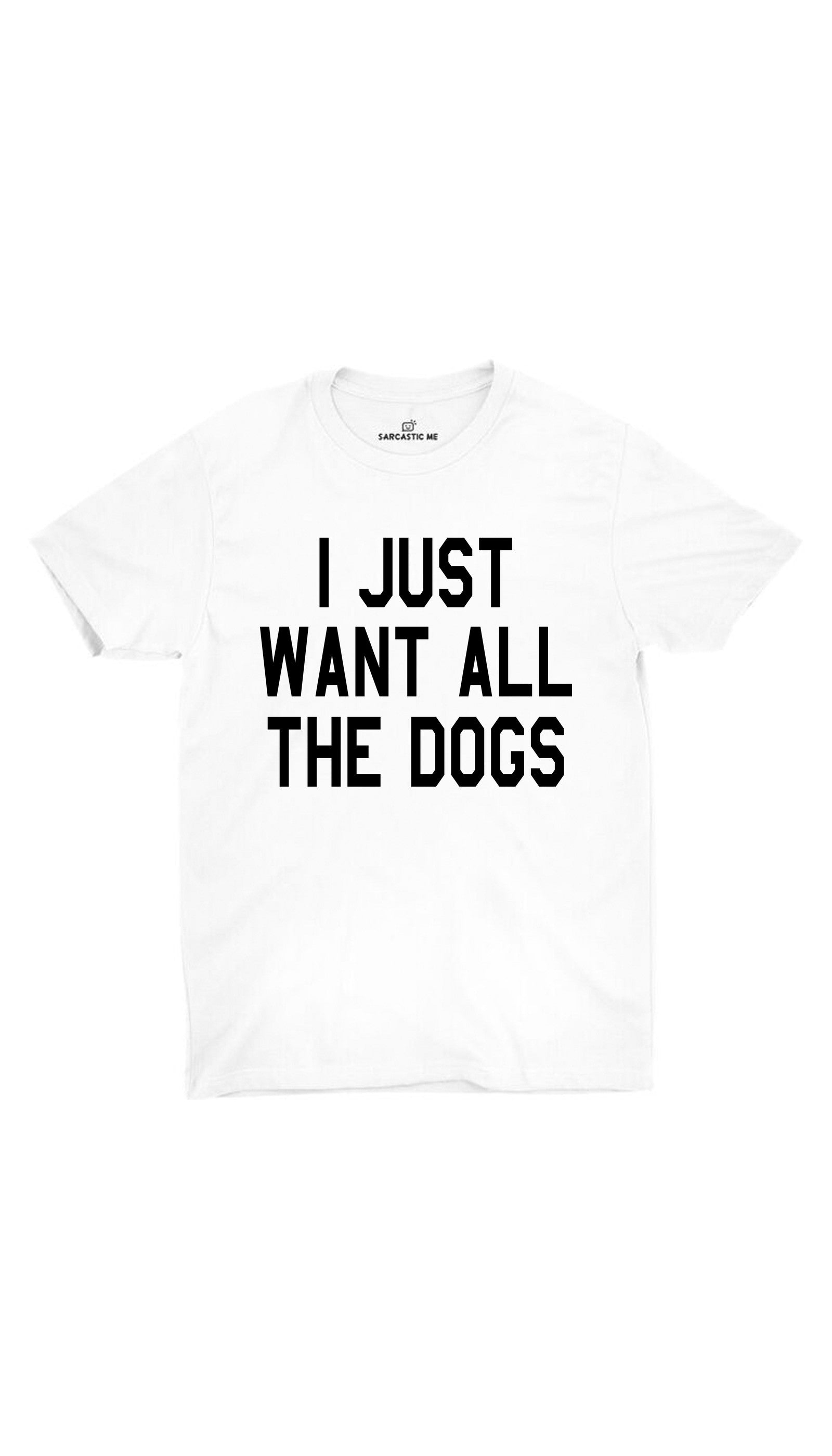 I Just Want All The Dogs White Unisex T-shirt | Sarcastic ME