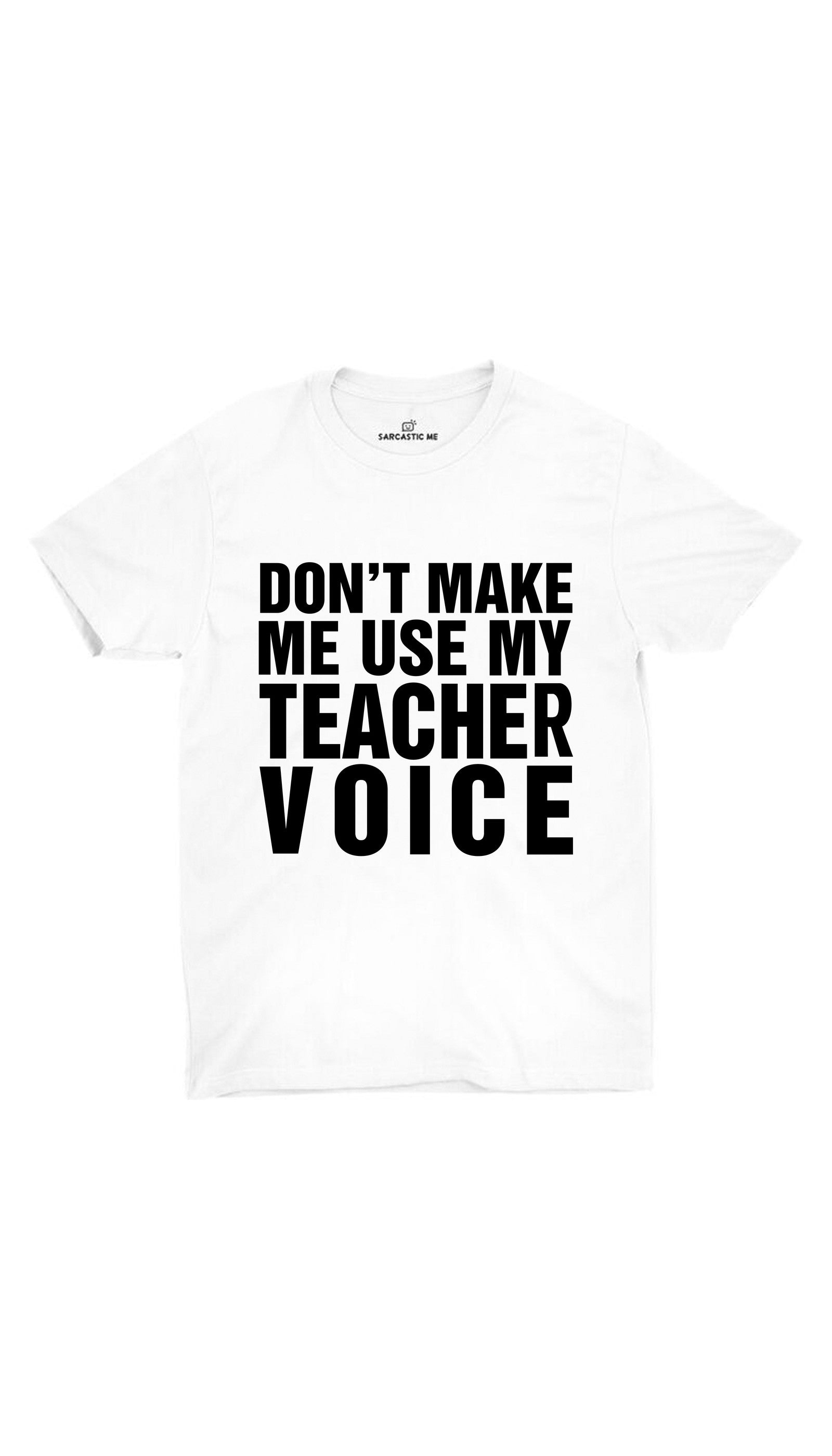 Don't Make Me Use My Teacher Voice White Unisex T-shirt | Sarcastic ME