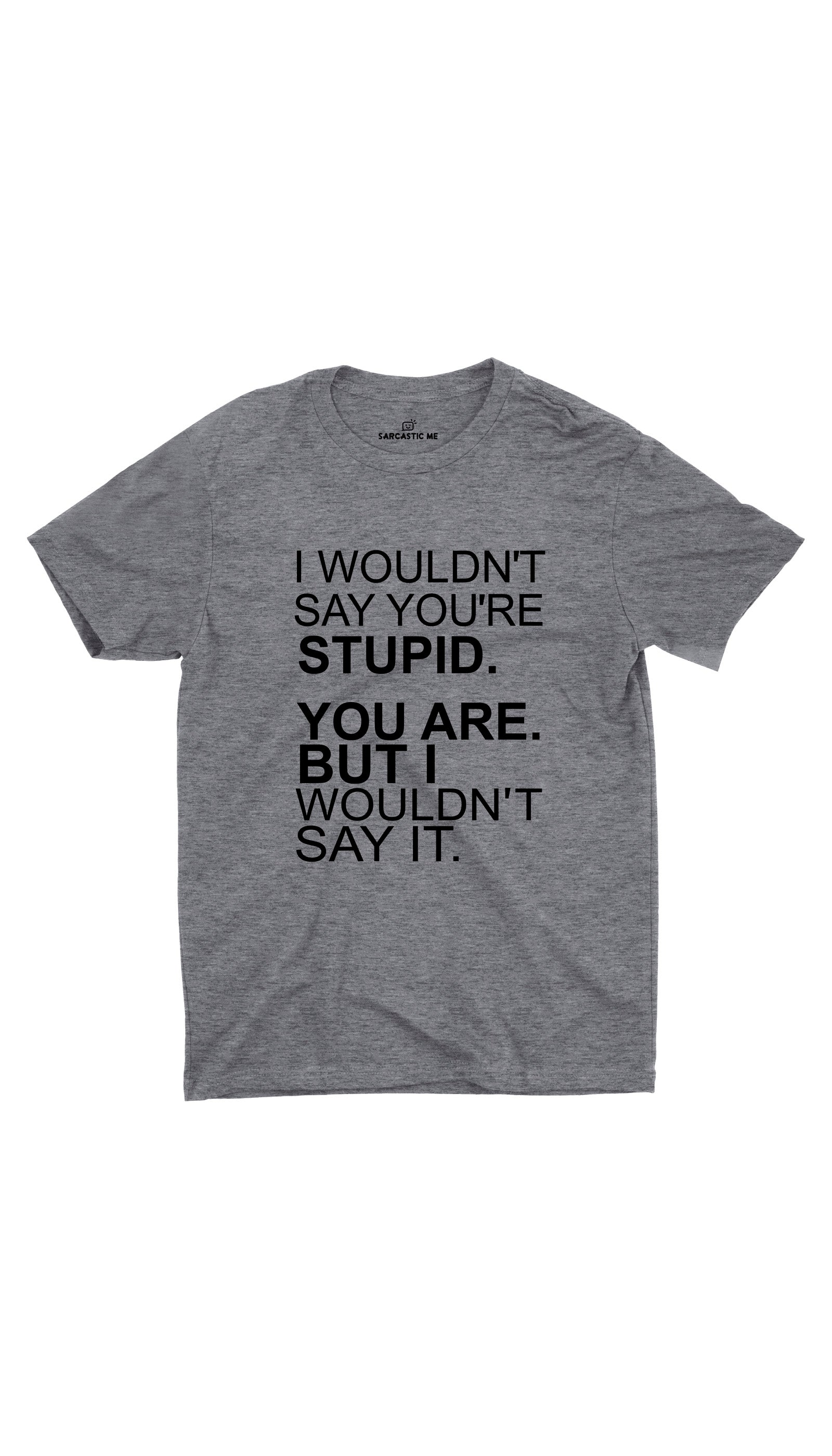 I Wouldn't Say You're Stupid Gray Unisex T-Shirt | Sarcastic ME