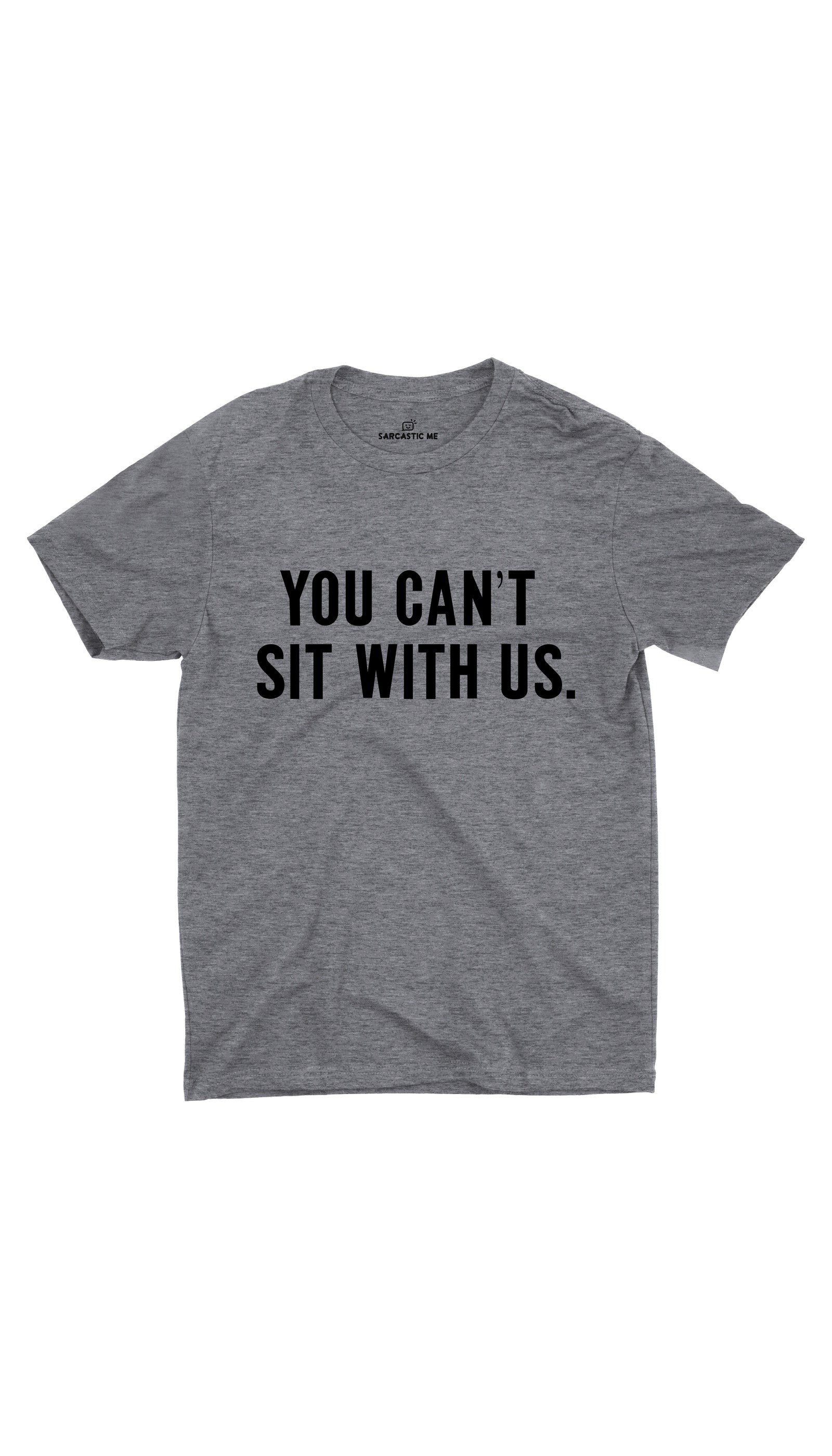 You Can't Sit With Us Gray Unisex T-shirt | Sarcastic ME