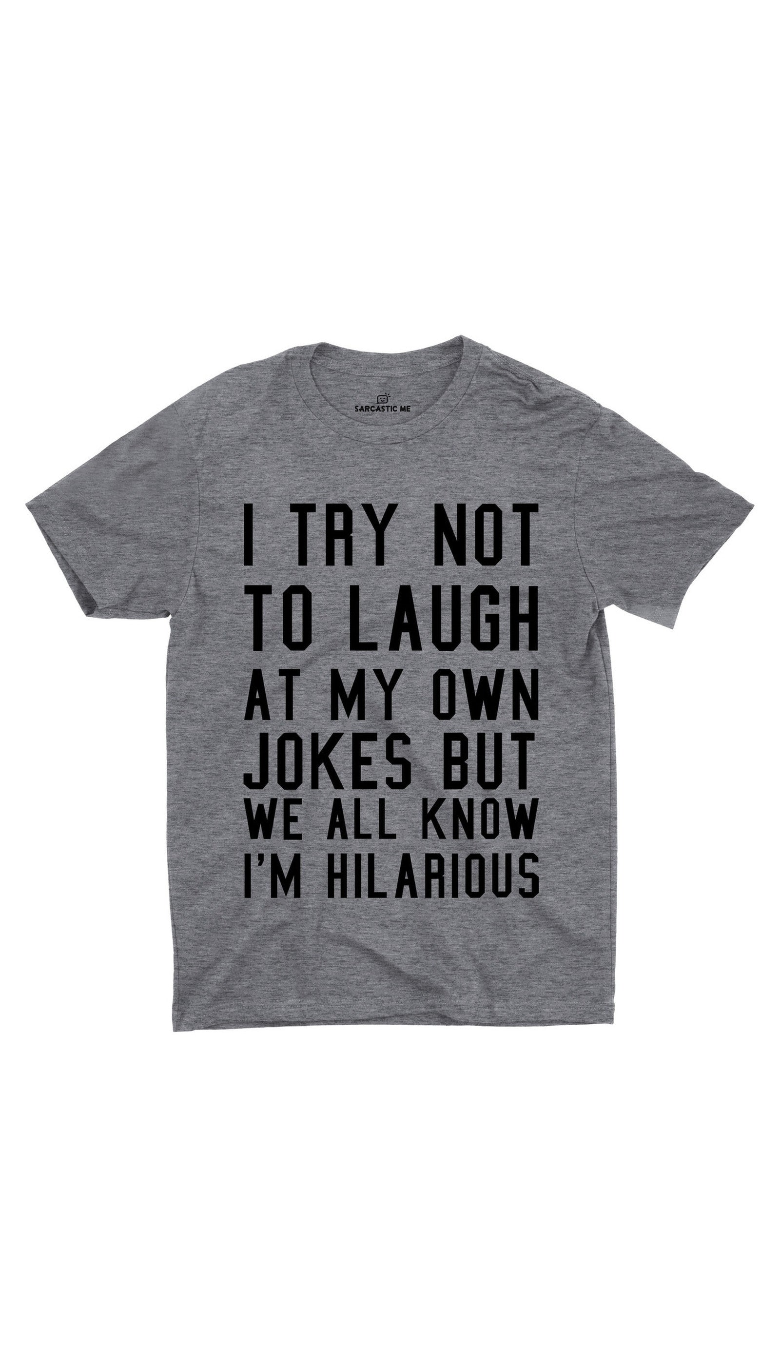 I Try Not To Laugh Gray Unisex T-shirt | Sarcastic ME