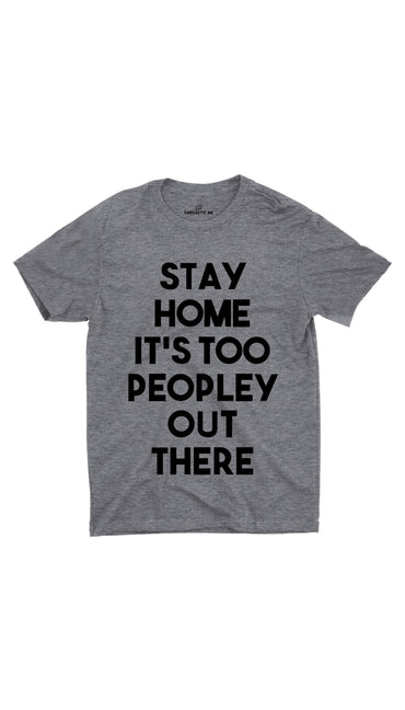 Stay Home It's Too Peopley Out There Gray Unisex T-shirt | Sarcastic ME