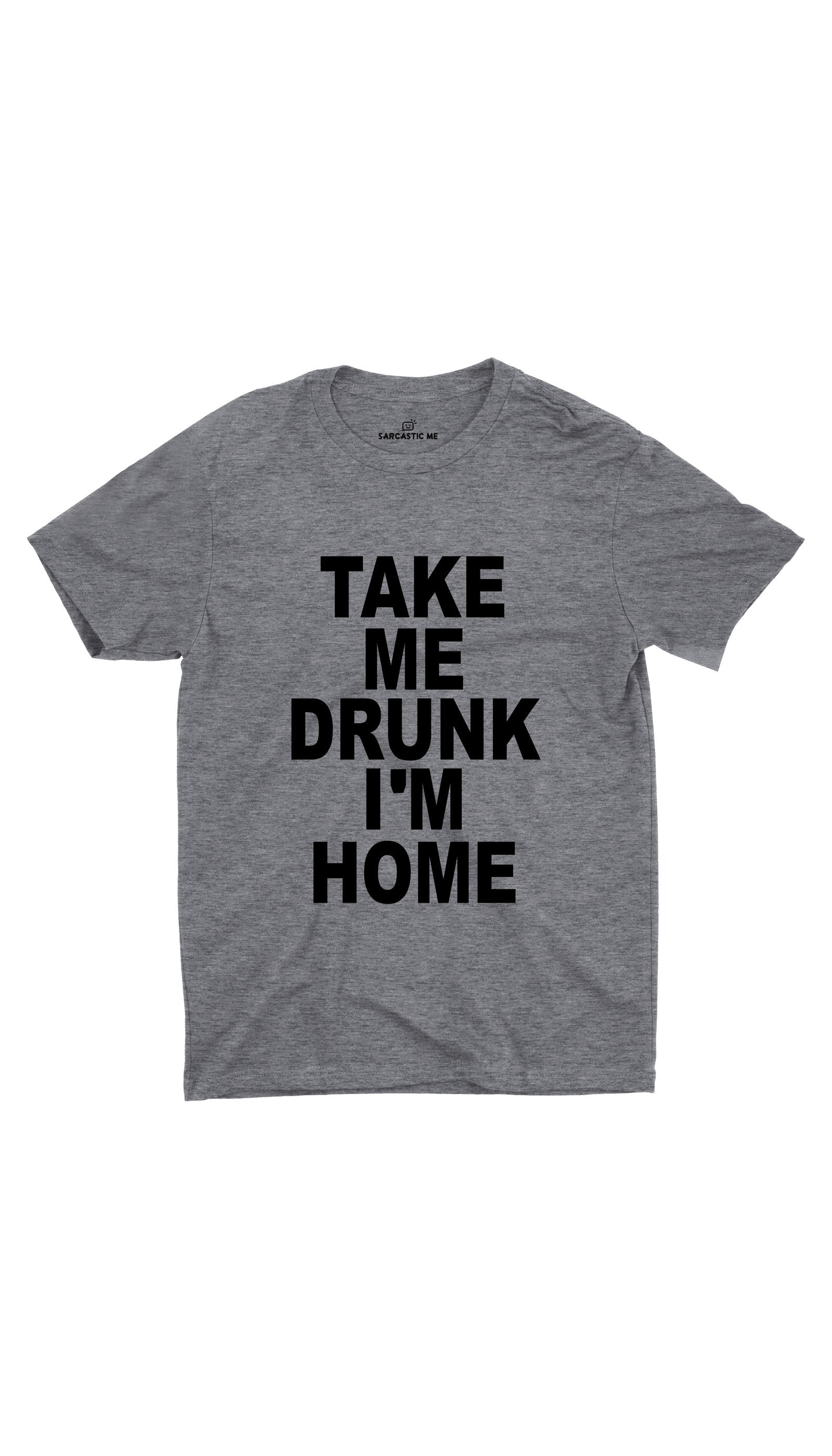 Take Me Drunk I'm Home Gray Unisex T-shirt | Sarcastic ME