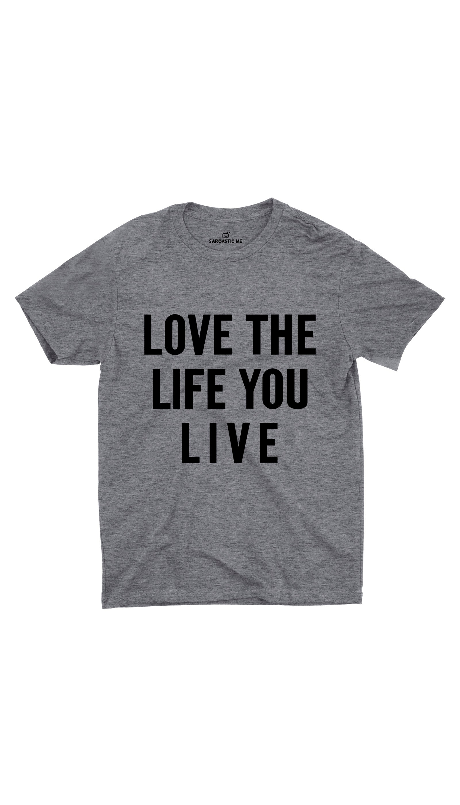 Love The Life You Live Gray Unisex T-shirt | Sarcastic ME