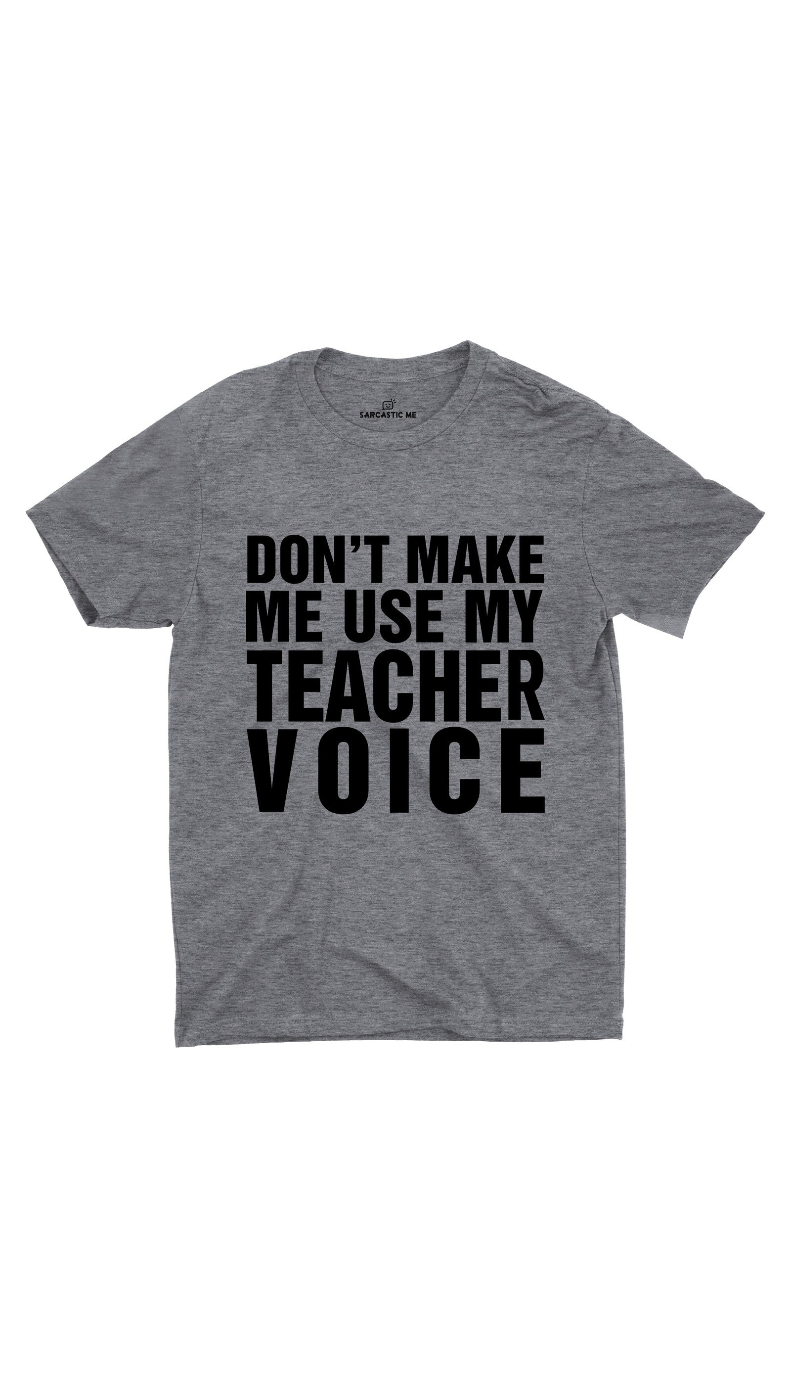 Don't Make Me Use My Teacher Voice Gray Unisex T-shirt | Sarcastic ME