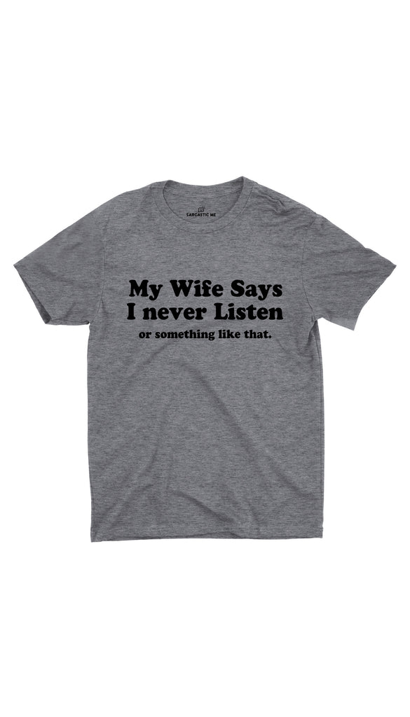 My Wife Says I Never Listen Gray Unisex T-shirt | Sarcastic ME