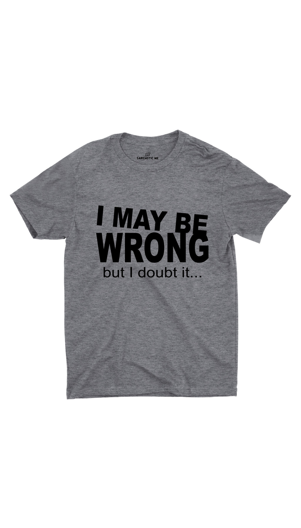 I May Be Wrong But I Doubt It Gray Unisex T-shirt | Sarcastic ME