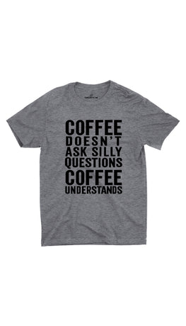 Coffee Doesn't Ask Silly Questions Gray Unisex T- Shirt | Sarcastic ME