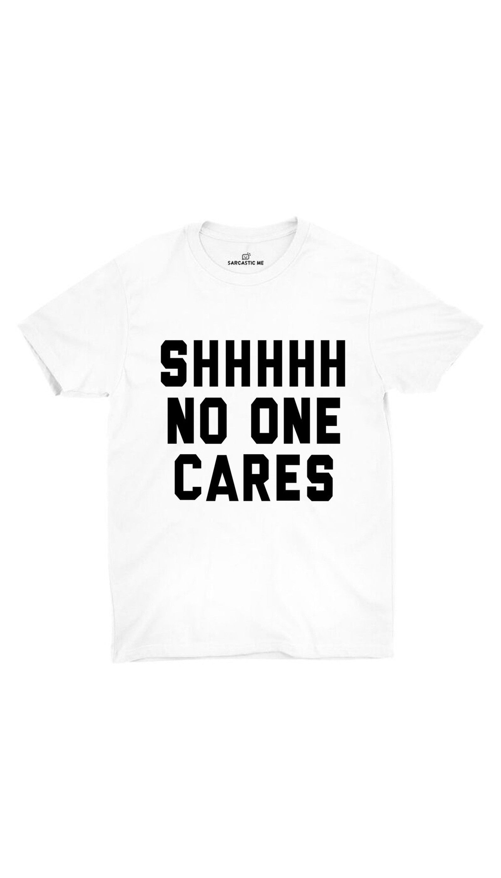 Shhhhh No One Cares White Unisex T-shirt | Sarcastic ME
