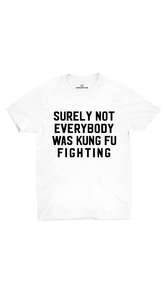 Surely Not Everybody Was Kung Fu Fighting White Unisex T-shirt | Sarcastic ME