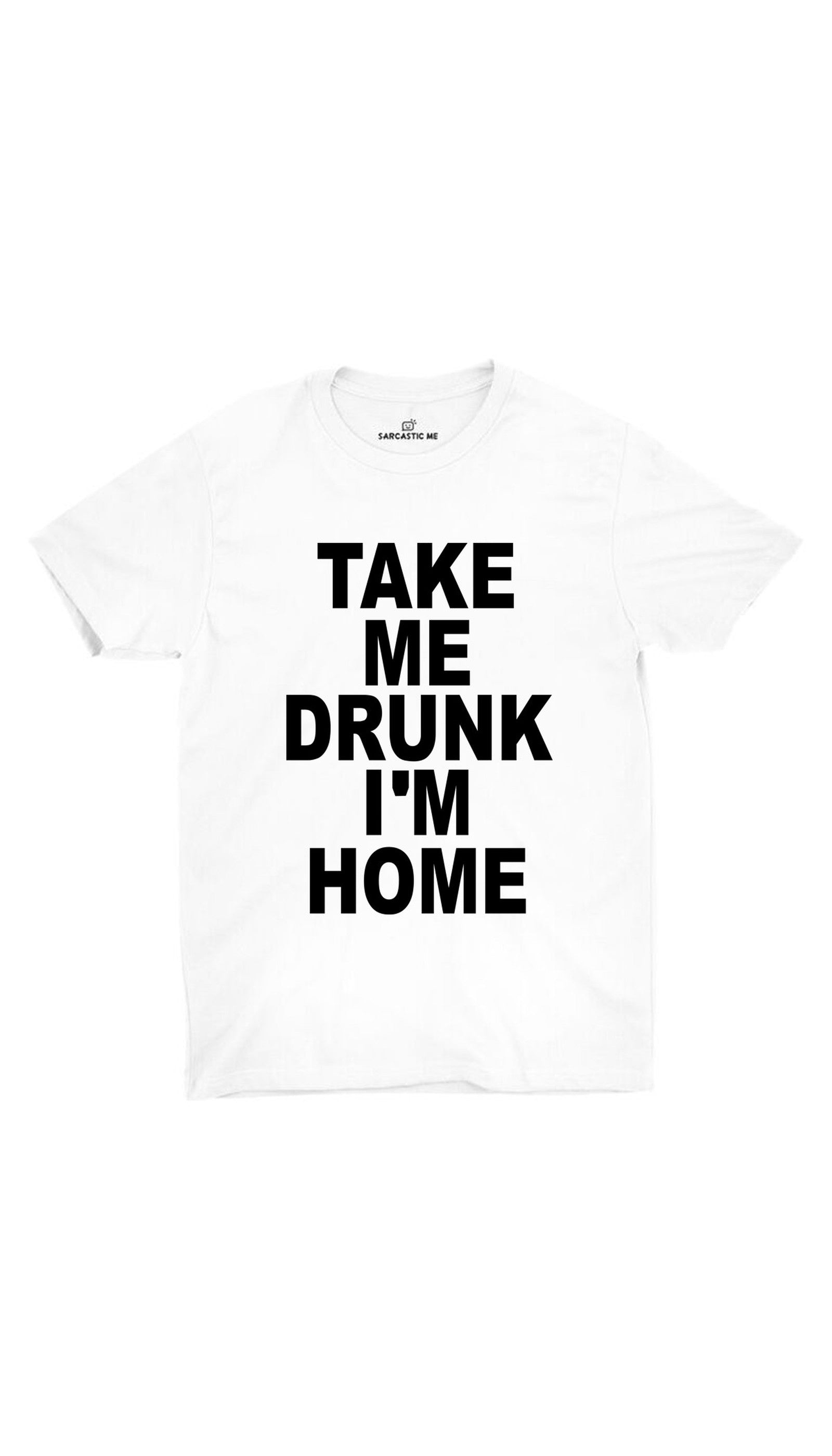 Take Me Drunk I'm Home White Unisex T-shirt | Sarcastic ME