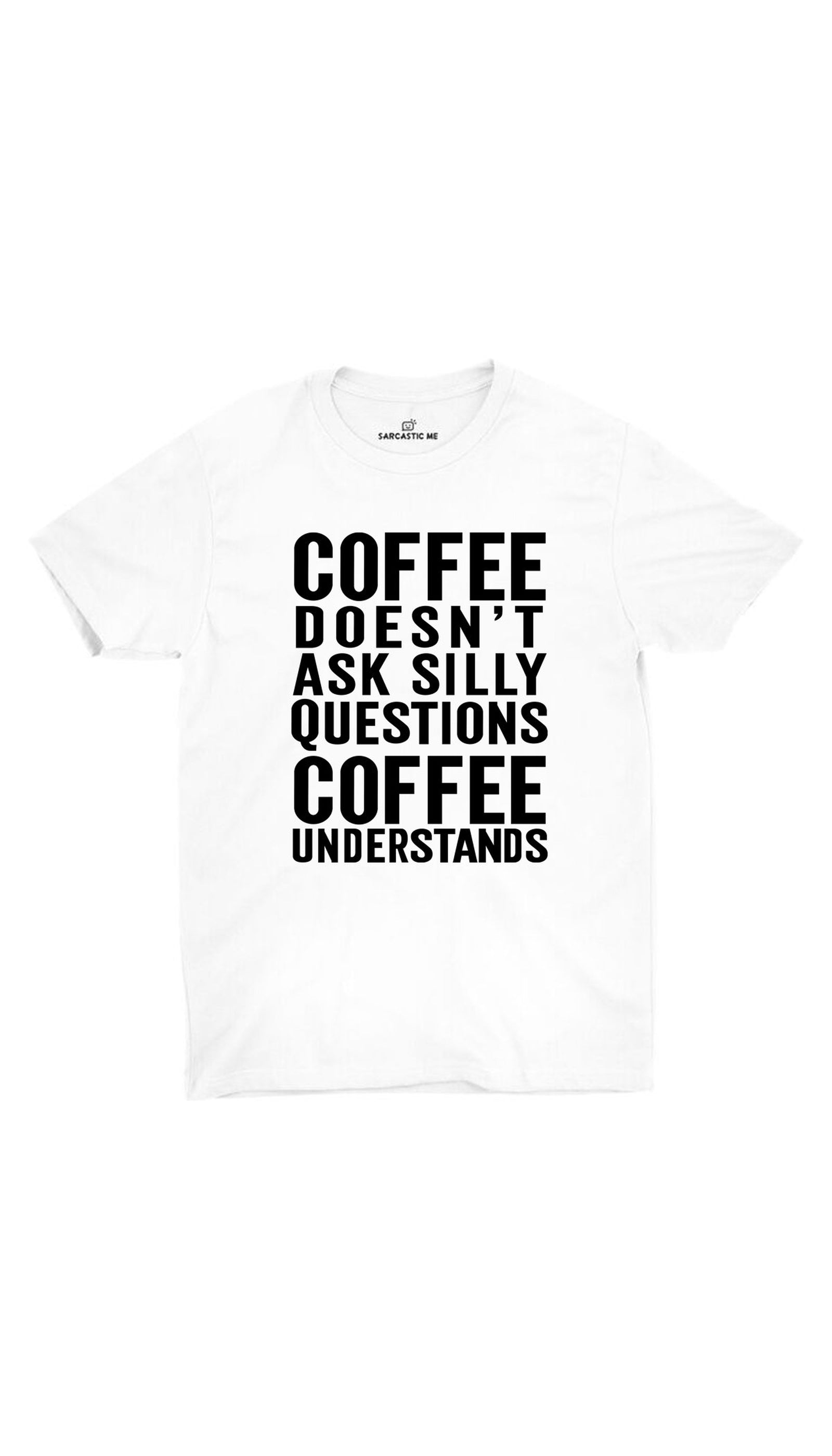 Coffee Doesn't Ask Silly Questions White Unisex T- Shirt | Sarcastic ME