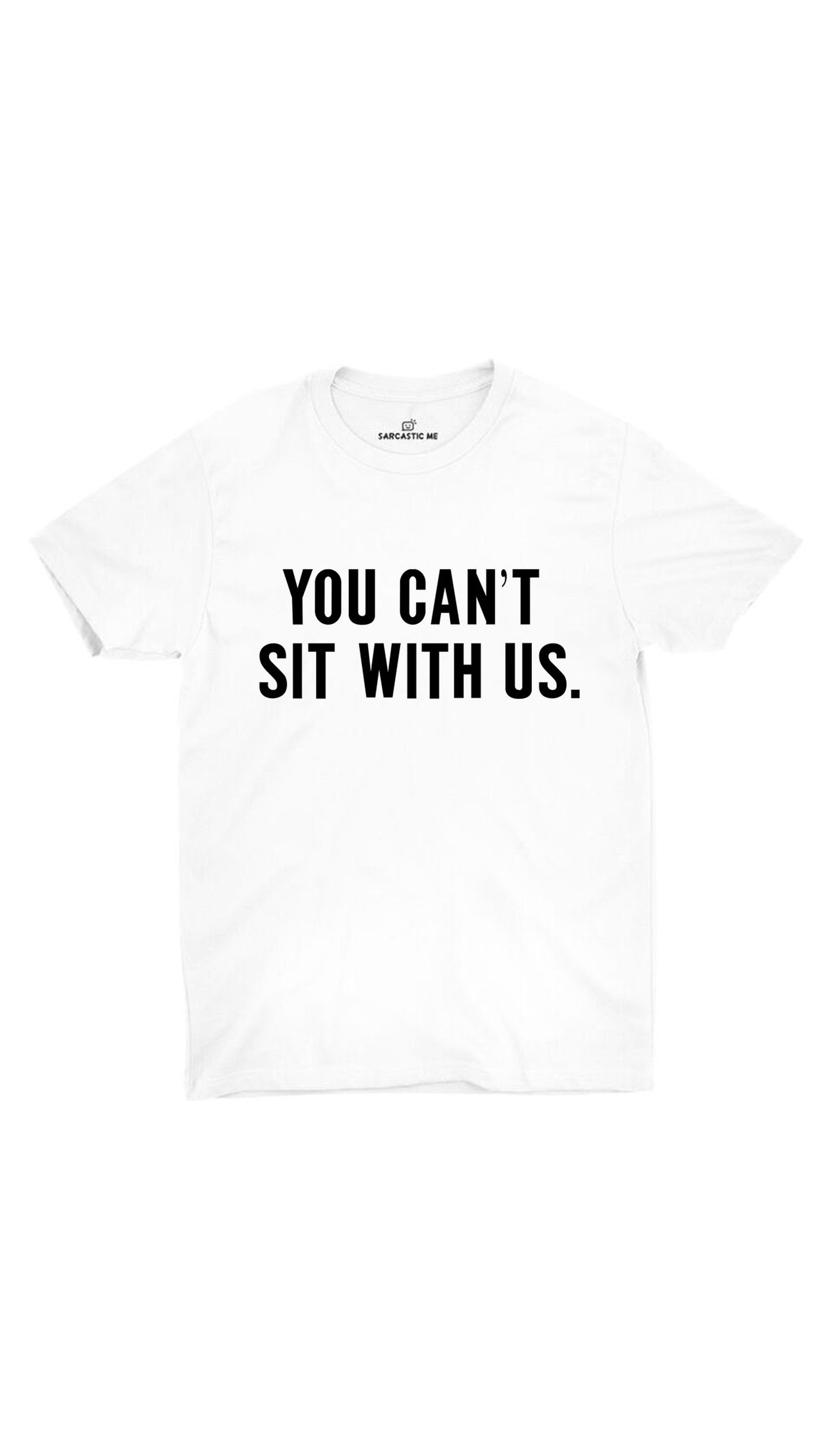 You Can't Sit With Us White Unisex T-shirt | Sarcastic ME