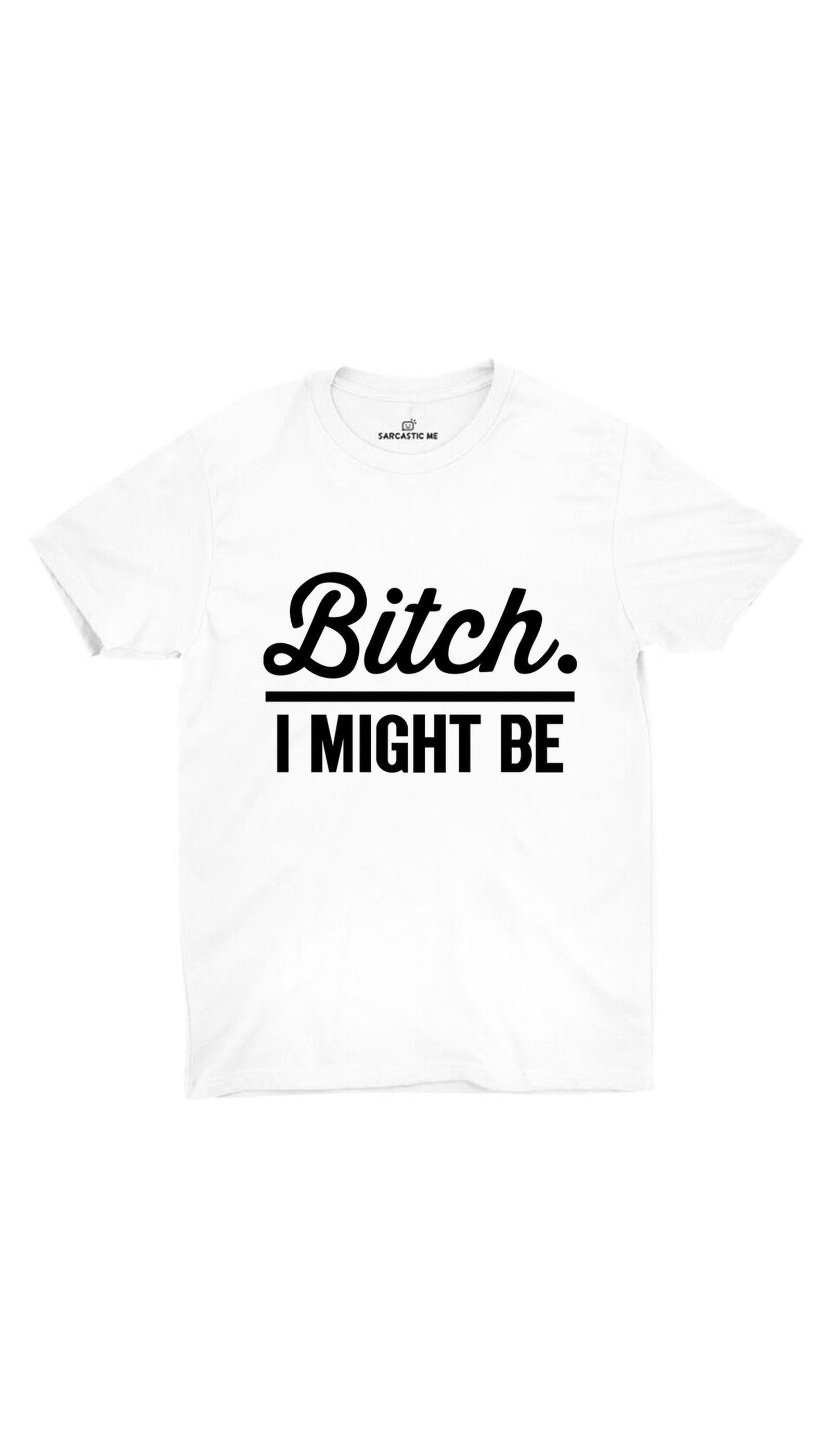 Bit*h. I Might Be Unisex T-shirt