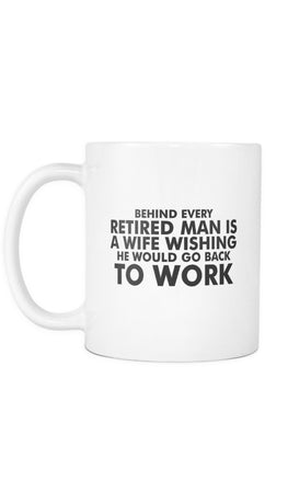 Behind Every Retired Man Is A Wife Wishing He Would Go Back To Work White Mug | Sarcastic Me