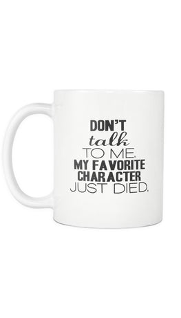 Don't Talk To Me My Favorite Character Just Died Mug | Sarcastic ME