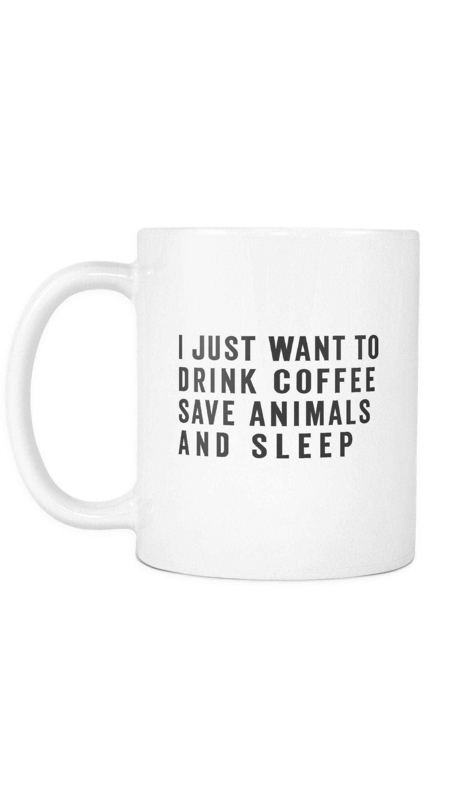 I Just Want To Drink Coffee Save Animals And Sleep White Mug | Sarcastic Me