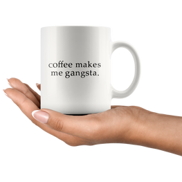 Coffee Makes Me Gangsta Funny Coffee Mug | Sarcastic Me