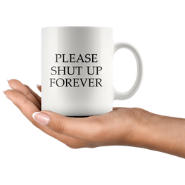 Please Shut Up Forever Funny Coffee Mug | Sarcastic Me