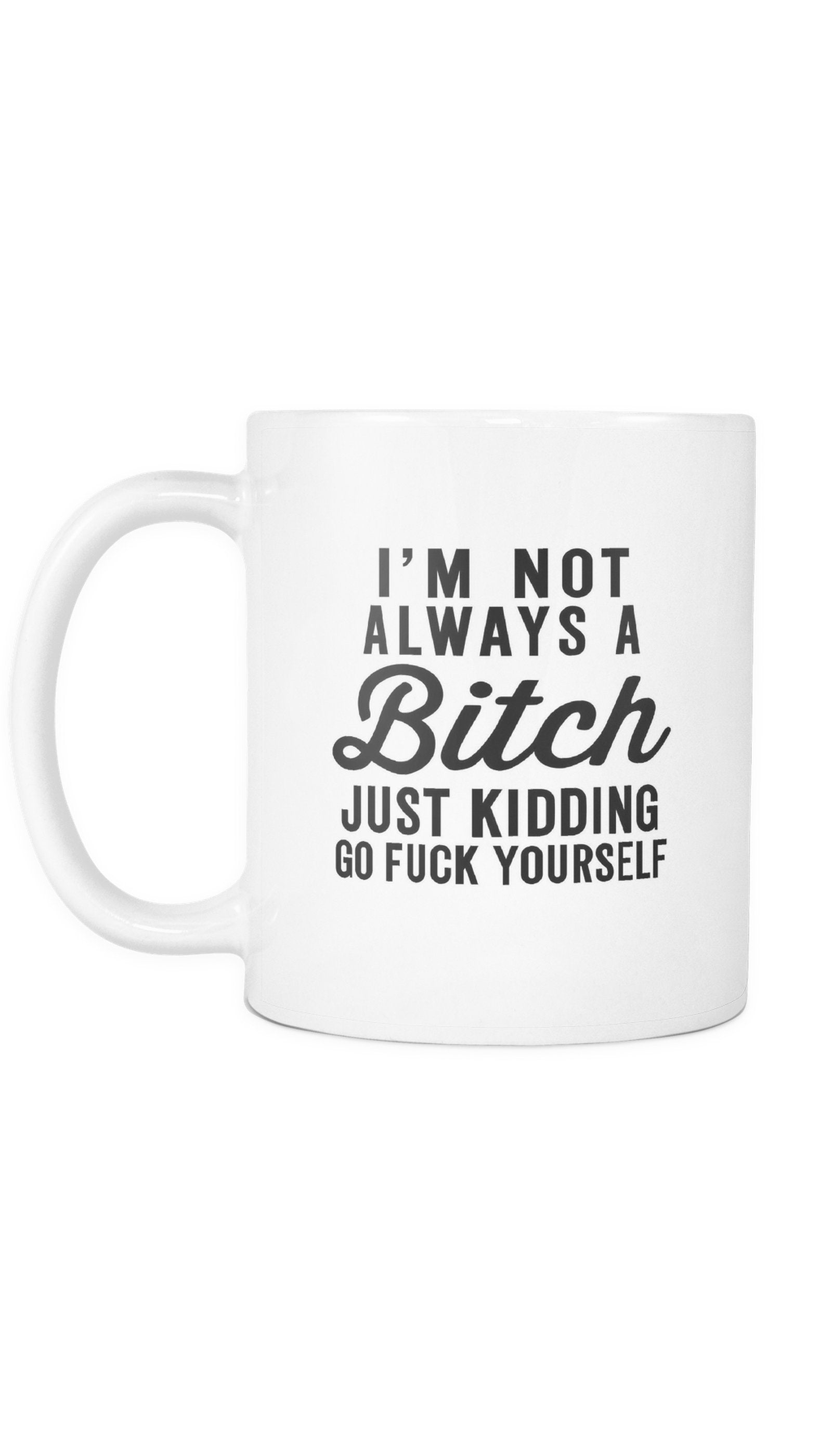 I'm Not Always A Bitch Just Kidding Go F*ck Yourself White Mug | Sarcastic Me