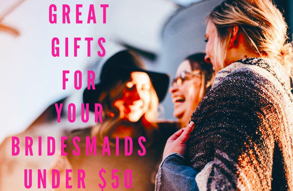 Great Gifts Your Bridesmaids Under $50