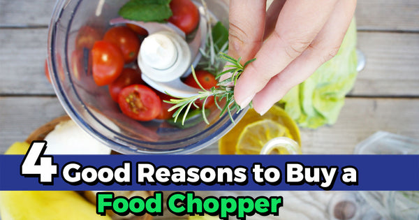 4 Good Reasons to Buy a Food Chopper