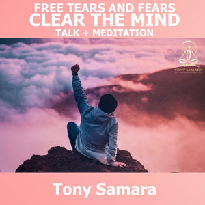 Meditation: Free Tears & Fears & Clear the Mind - Talk + Meditation - Tony Samara Meditation