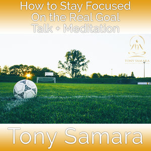 How to Stay Focused On the Real Goal Talk + Meditation (MP3 Audio Download) - Tony Samara Meditation