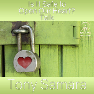 Is It Safe to Open Our Heart? Talk (MP3 Audio Download) - Tony Samara Meditation